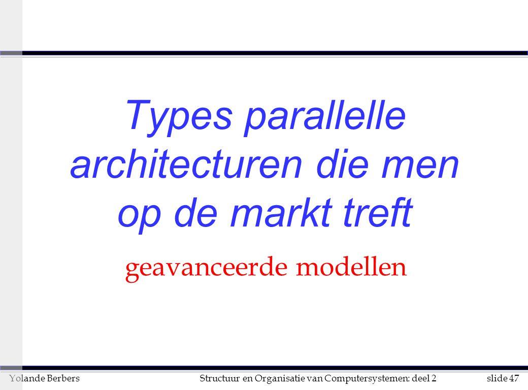 slide 47Structuur en Organisatie van Computersystemen: deel 2Yolande Berbers Types parallelle architecturen die men op de markt treft geavanceerde modellen