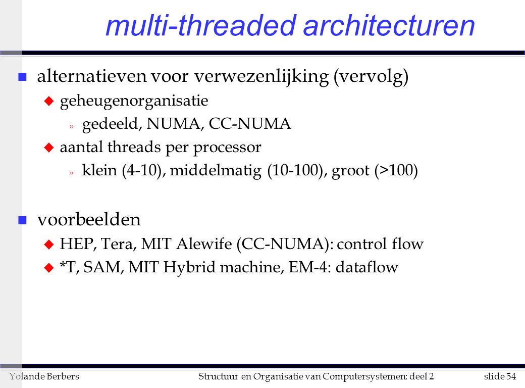 slide 54Structuur en Organisatie van Computersystemen: deel 2Yolande Berbers multi-threaded architecturen n alternatieven voor verwezenlijking (vervolg) u geheugenorganisatie » gedeeld, NUMA, CC-NUMA u aantal threads per processor » klein (4-10), middelmatig (10-100), groot (>100) n voorbeelden u HEP, Tera, MIT Alewife (CC-NUMA): control flow u *T, SAM, MIT Hybrid machine, EM-4: dataflow