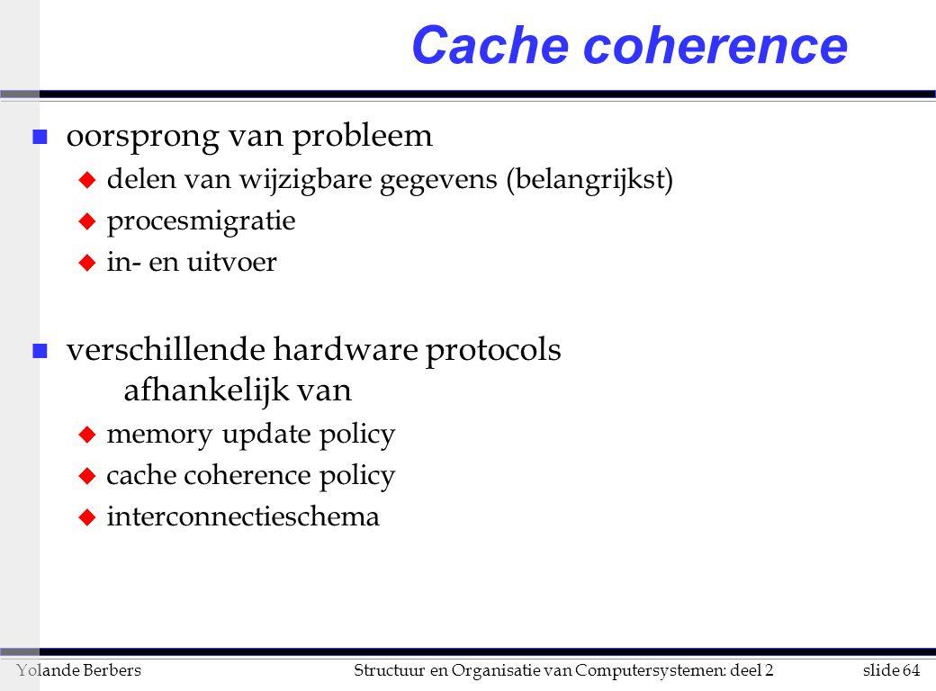 slide 64Structuur en Organisatie van Computersystemen: deel 2Yolande Berbers Cache coherence n oorsprong van probleem u delen van wijzigbare gegevens (belangrijkst) u procesmigratie u in- en uitvoer n verschillende hardware protocols afhankelijk van u memory update policy u cache coherence policy u interconnectieschema