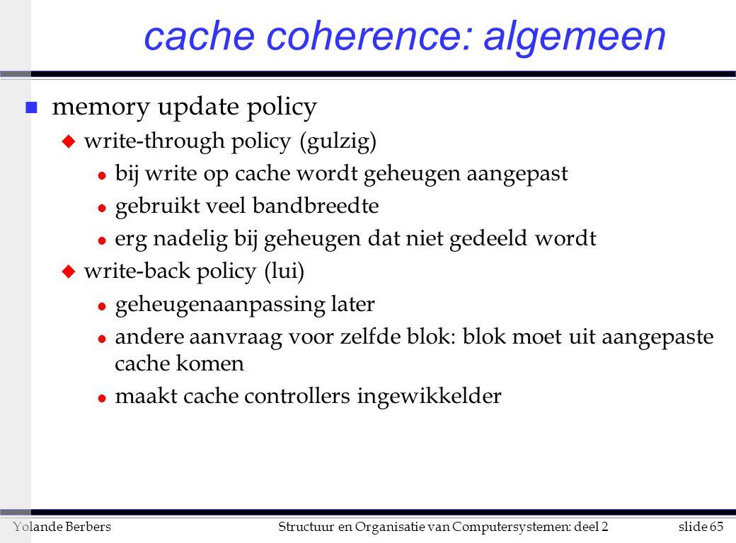 slide 65Structuur en Organisatie van Computersystemen: deel 2Yolande Berbers cache coherence: algemeen n memory update policy u write-through policy (gulzig) l bij write op cache wordt geheugen aangepast l gebruikt veel bandbreedte l erg nadelig bij geheugen dat niet gedeeld wordt u write-back policy (lui) l geheugenaanpassing later l andere aanvraag voor zelfde blok: blok moet uit aangepaste cache komen l maakt cache controllers ingewikkelder