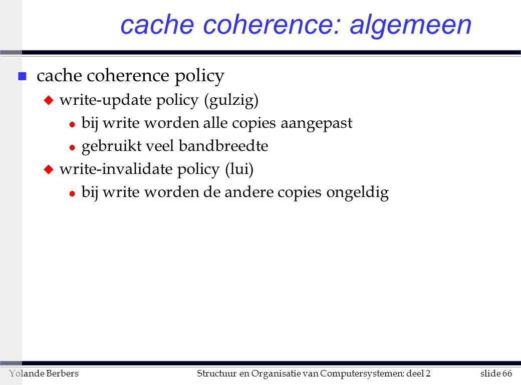 slide 66Structuur en Organisatie van Computersystemen: deel 2Yolande Berbers cache coherence: algemeen n cache coherence policy u write-update policy (gulzig) l bij write worden alle copies aangepast l gebruikt veel bandbreedte u write-invalidate policy (lui) l bij write worden de andere copies ongeldig