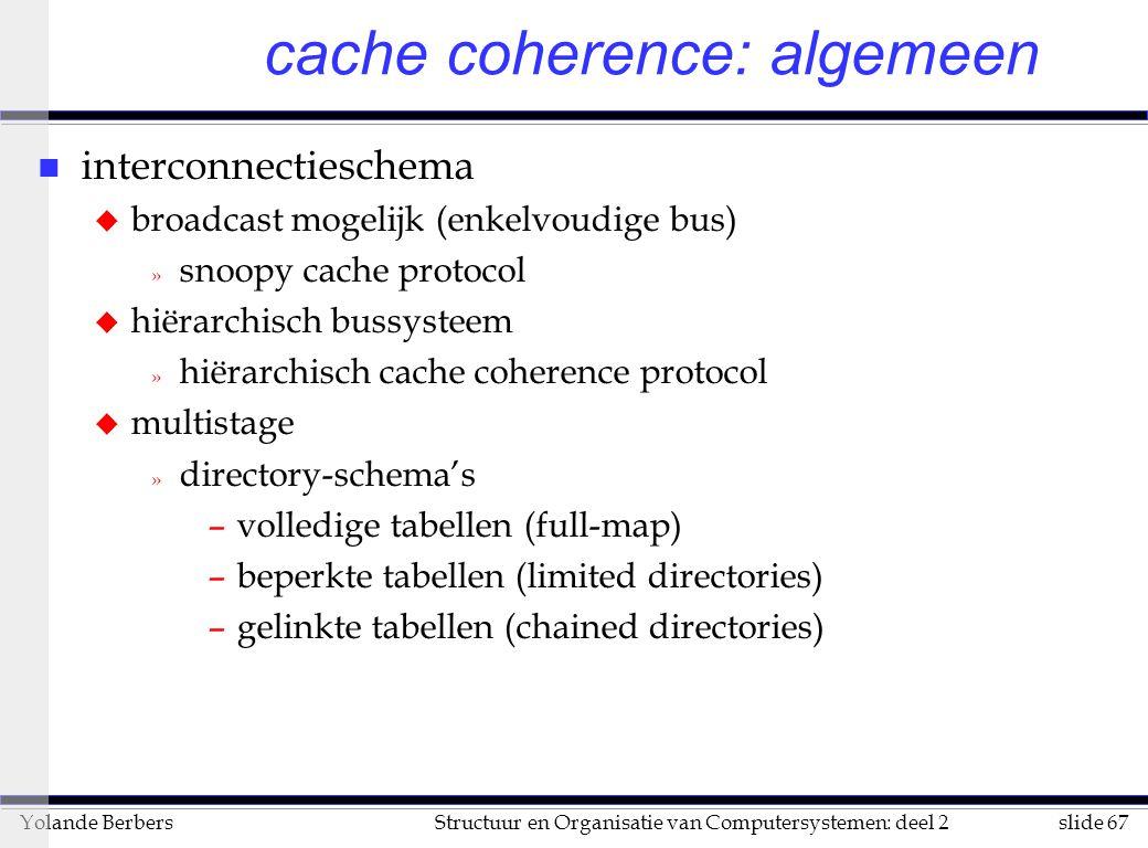 slide 67Structuur en Organisatie van Computersystemen: deel 2Yolande Berbers cache coherence: algemeen n interconnectieschema u broadcast mogelijk (enkelvoudige bus) » snoopy cache protocol u hiërarchisch bussysteem » hiërarchisch cache coherence protocol u multistage » directory-schema's –volledige tabellen (full-map) –beperkte tabellen (limited directories) –gelinkte tabellen (chained directories)