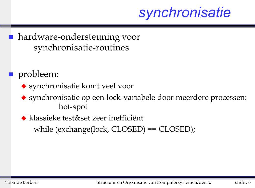 slide 76Structuur en Organisatie van Computersystemen: deel 2Yolande Berbers synchronisatie n hardware-ondersteuning voor synchronisatie-routines n probleem: u synchronisatie komt veel voor u synchronisatie op een lock-variabele door meerdere processen: hot-spot u klassieke test&set zeer inefficiënt while (exchange(lock, CLOSED) == CLOSED);