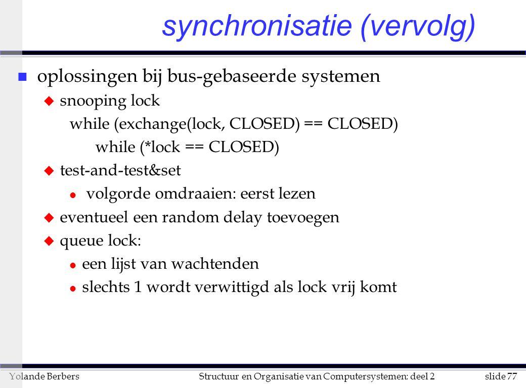 slide 77Structuur en Organisatie van Computersystemen: deel 2Yolande Berbers synchronisatie (vervolg) n oplossingen bij bus-gebaseerde systemen u snooping lock while (exchange(lock, CLOSED) == CLOSED) while (*lock == CLOSED) u test-and-test&set l volgorde omdraaien: eerst lezen u eventueel een random delay toevoegen u queue lock: l een lijst van wachtenden l slechts 1 wordt verwittigd als lock vrij komt