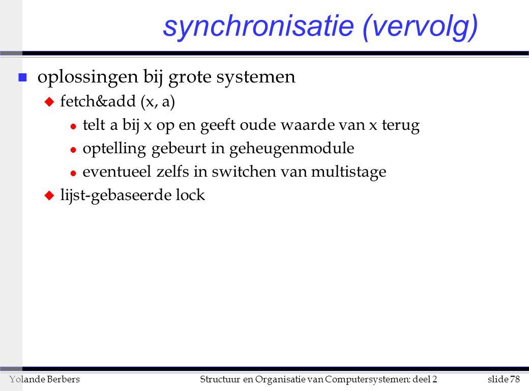 slide 78Structuur en Organisatie van Computersystemen: deel 2Yolande Berbers synchronisatie (vervolg) n oplossingen bij grote systemen u fetch&add (x, a) l telt a bij x op en geeft oude waarde van x terug l optelling gebeurt in geheugenmodule l eventueel zelfs in switchen van multistage u lijst-gebaseerde lock