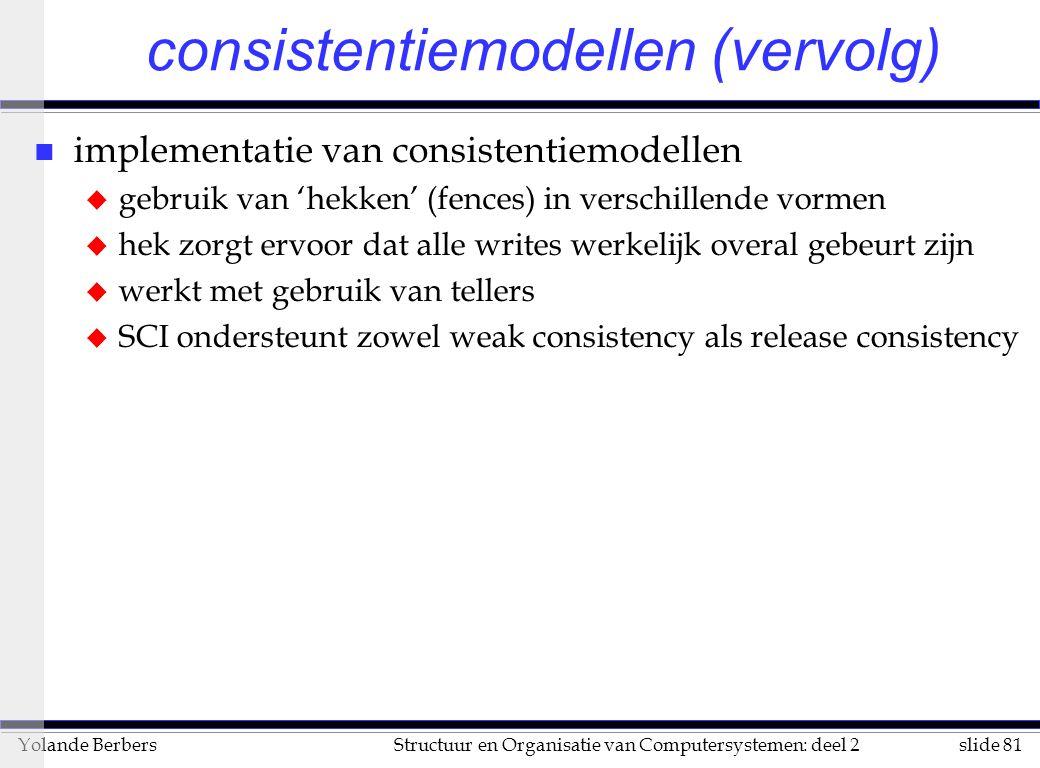 slide 81Structuur en Organisatie van Computersystemen: deel 2Yolande Berbers consistentiemodellen (vervolg) n implementatie van consistentiemodellen u gebruik van 'hekken' (fences) in verschillende vormen u hek zorgt ervoor dat alle writes werkelijk overal gebeurt zijn u werkt met gebruik van tellers u SCI ondersteunt zowel weak consistency als release consistency