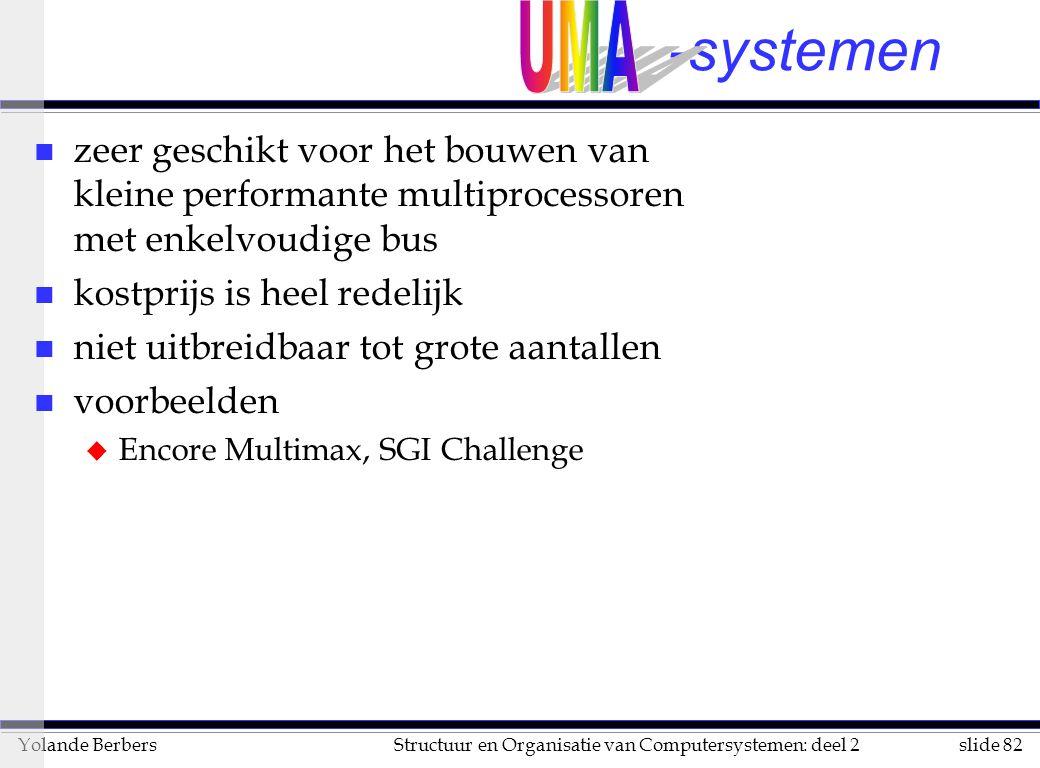 slide 82Structuur en Organisatie van Computersystemen: deel 2Yolande Berbers -systemen n zeer geschikt voor het bouwen van kleine performante multiprocessoren met enkelvoudige bus n kostprijs is heel redelijk n niet uitbreidbaar tot grote aantallen n voorbeelden u Encore Multimax, SGI Challenge