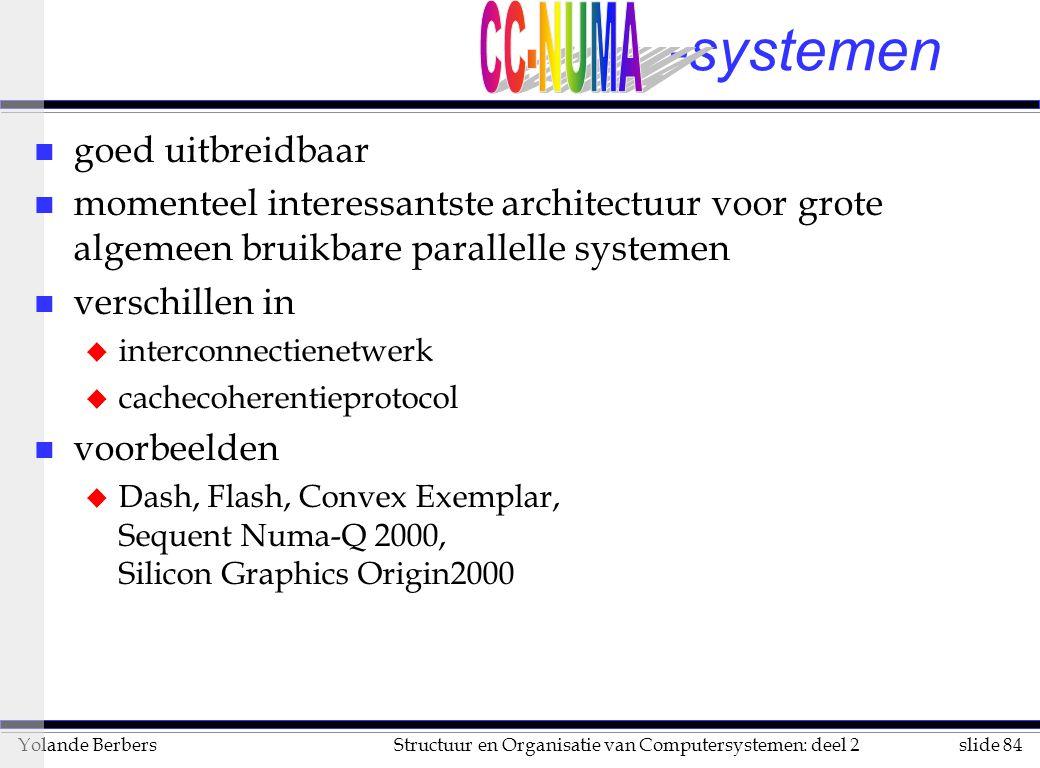slide 84Structuur en Organisatie van Computersystemen: deel 2Yolande Berbers -systemen n goed uitbreidbaar n momenteel interessantste architectuur voor grote algemeen bruikbare parallelle systemen n verschillen in u interconnectienetwerk u cachecoherentieprotocol n voorbeelden u Dash, Flash, Convex Exemplar, Sequent Numa-Q 2000, Silicon Graphics Origin2000