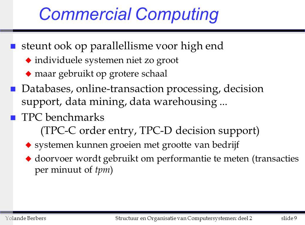 slide 30Structuur en Organisatie van Computersystemen: deel 2Yolande Berbers l uitvoeringstijd: –eenvoudige kijk op de zaak –Ts = N * t(+) –Tv = N * (t(+)/r) + setup (voor r stages) –ook rekening houden met –aantal in te lezen instructies –aantal te decoderen instructies –overhead van het beheren van de lus (nog eens N integer optellingen, N vergelijkingen en N sprongen) –inlezen van 1 vector gaat veel sneller dan N aparte getallen inlezen (er zijn vector-registers) Supercomputers of vectorcomputers (vervolg)