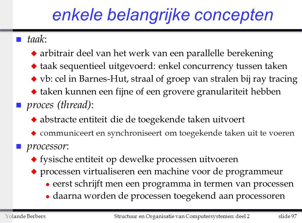 slide 97Structuur en Organisatie van Computersystemen: deel 2Yolande Berbers enkele belangrijke concepten n taak : u arbitrair deel van het werk van een parallelle berekening u taak sequentieel uitgevoerd: enkel concurrency tussen taken u vb: cel in Barnes-Hut, straal of groep van stralen bij ray tracing u taken kunnen een fijne of een grovere granulariteit hebben n proces (thread) : u abstracte entiteit die de toegekende taken uitvoert u communiceert en synchroniseert om toegekende taken uit te voeren n processor : u fysische entiteit op dewelke processen uitvoeren u processen virtualiseren een machine voor de programmeur l eerst schrijft men een programma in termen van processen l daarna worden de processen toegekend aan processoren
