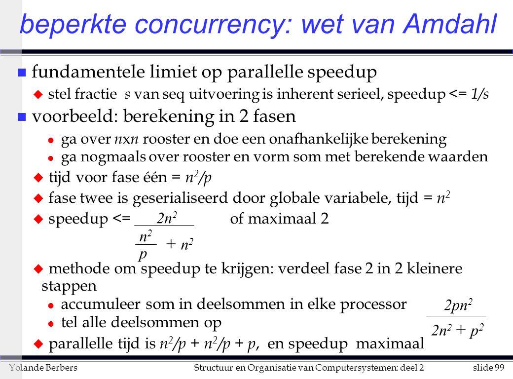 slide 99Structuur en Organisatie van Computersystemen: deel 2Yolande Berbers beperkte concurrency: wet van Amdahl n fundamentele limiet op parallelle speedup u stel fractie s van seq uitvoering is inherent serieel, speedup <= 1/s n voorbeeld: berekening in 2 fasen l ga over n x n rooster en doe een onafhankelijke berekening l ga nogmaals over rooster en vorm som met berekende waarden u tijd voor fase één = n 2 /p u fase twee is geserialiseerd door globale variabele, tijd = n 2 u speedup <= of maximaal 2 u methode om speedup te krijgen: verdeel fase 2 in 2 kleinere stappen l accumuleer som in deelsommen in elke processor l tel alle deelsommen op u parallelle tijd is n 2 /p + n 2 /p + p, en speedup maximaal 2n 2 n2n2 p + n 2 2pn22pn2 2n 2 + p 2
