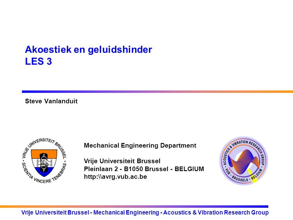 Mechanical Engineering Department Vrije Universiteit Brussel Pleinlaan 2 - B1050 Brussel - BELGIUM http:\\avrg.vub.ac.be Vrije Universiteit Brussel - Mechanical Engineering - Acoustics & Vibration Research Group Akoestiek en geluidshinder LES 3 Steve Vanlanduit