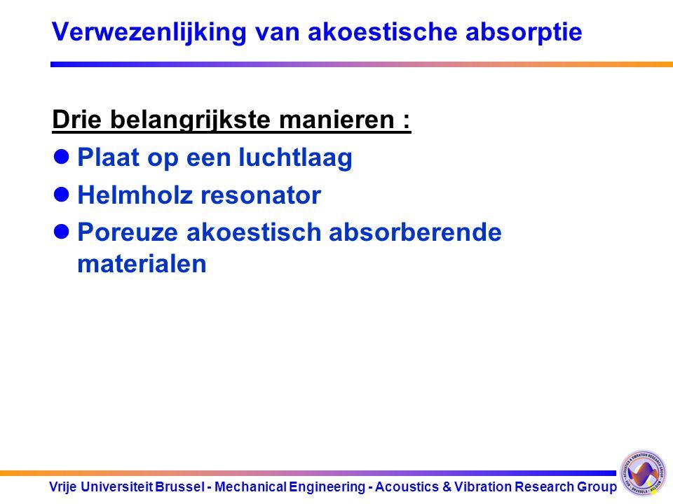 Vrije Universiteit Brussel - Mechanical Engineering - Acoustics & Vibration Research Group Verwezenlijking van akoestische absorptie Drie belangrijkste manieren : Plaat op een luchtlaag Helmholz resonator Poreuze akoestisch absorberende materialen