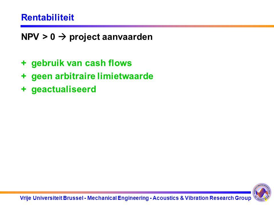 Vrije Universiteit Brussel - Mechanical Engineering - Acoustics & Vibration Research Group Rentabiliteit NPV > 0  project aanvaarden +gebruik van cash flows +geen arbitraire limietwaarde +geactualiseerd