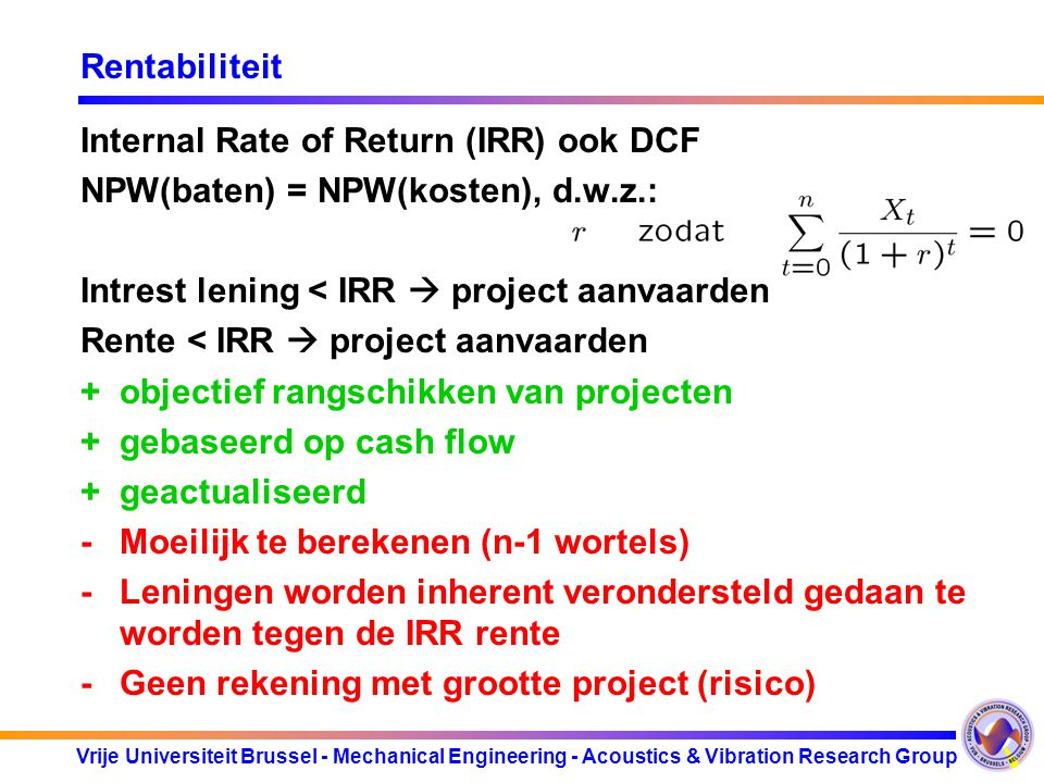Vrije Universiteit Brussel - Mechanical Engineering - Acoustics & Vibration Research Group Rentabiliteit Internal Rate of Return (IRR) ook DCF NPW(baten) = NPW(kosten), d.w.z.: Intrest lening < IRR  project aanvaarden Rente < IRR  project aanvaarden +objectief rangschikken van projecten +gebaseerd op cash flow +geactualiseerd -Moeilijk te berekenen (n-1 wortels) -Leningen worden inherent verondersteld gedaan te worden tegen de IRR rente -Geen rekening met grootte project (risico)