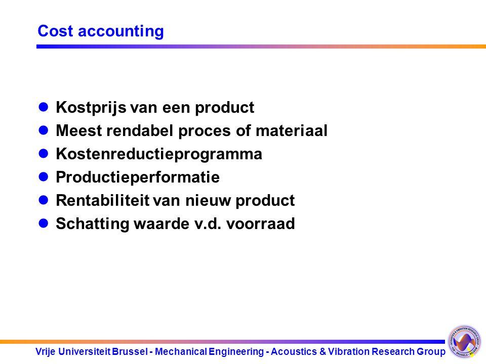 Vrije Universiteit Brussel - Mechanical Engineering - Acoustics & Vibration Research Group Cost accounting Kostprijs van een product Meest rendabel proces of materiaal Kostenreductieprogramma Productieperformatie Rentabiliteit van nieuw product Schatting waarde v.d.