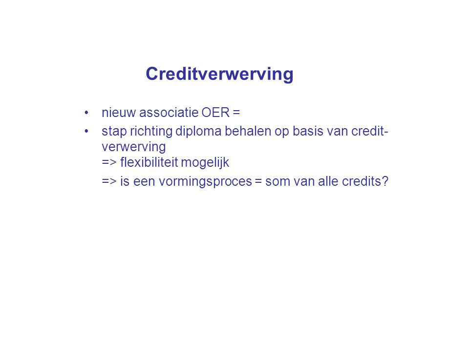 Creditverwerving nieuw associatie OER = stap richting diploma behalen op basis van credit- verwerving => flexibiliteit mogelijk => is een vormingsproc