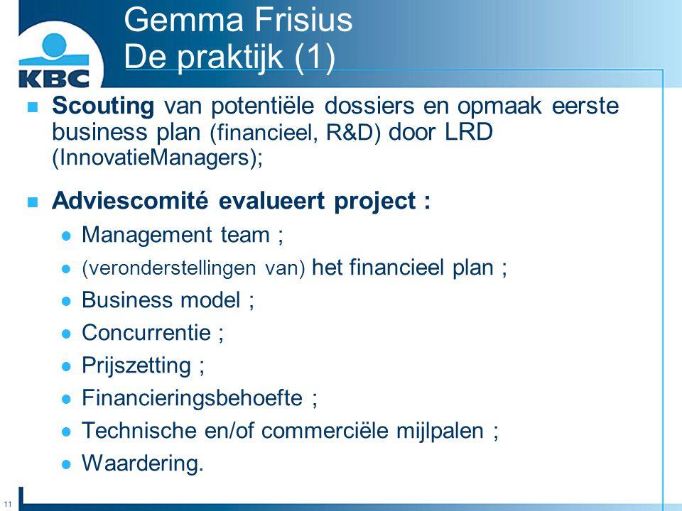 11 Gemma Frisius De praktijk (1) Scouting van potentiële dossiers en opmaak eerste business plan (financieel, R&D) door LRD (InnovatieManagers); Adviescomité evalueert project : Management team ; (veronderstellingen van) het financieel plan ; Business model ; Concurrentie ; Prijszetting ; Financieringsbehoefte ; Technische en/of commerciële mijlpalen ; Waardering.