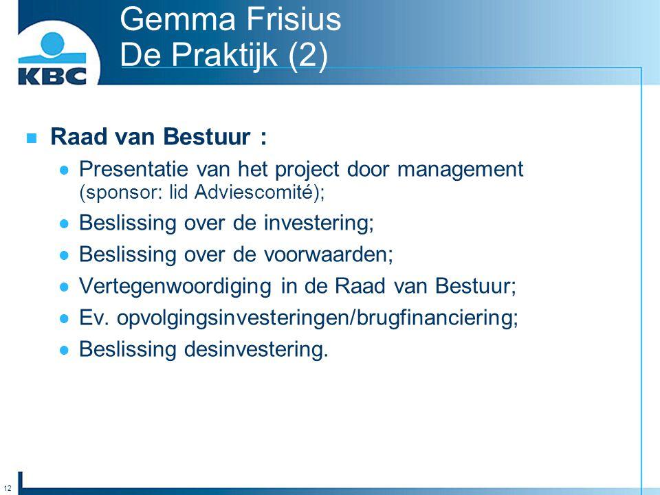 12 Gemma Frisius De Praktijk (2) Raad van Bestuur : Presentatie van het project door management (sponsor: lid Adviescomité); Beslissing over de investering; Beslissing over de voorwaarden; Vertegenwoordiging in de Raad van Bestuur; Ev.