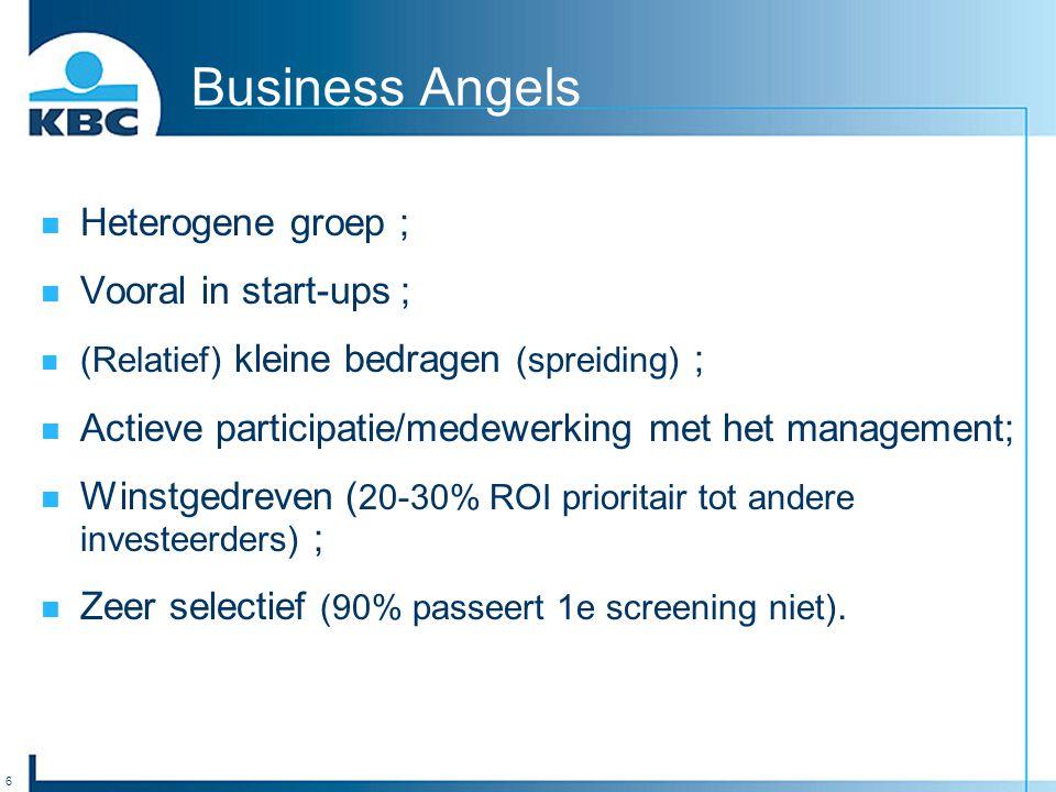 6 Business Angels Heterogene groep ; Vooral in start-ups ; (Relatief) kleine bedragen (spreiding) ; Actieve participatie/medewerking met het management; Winstgedreven ( 20-30% ROI prioritair tot andere investeerders) ; Zeer selectief (90% passeert 1e screening niet).