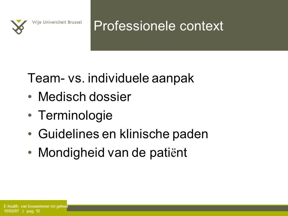 E-health: van bouwstenen tot geheel 15/02/07 | pag. 12 Professionele context Team- vs. individuele aanpak Medisch dossier Terminologie Guidelines en k