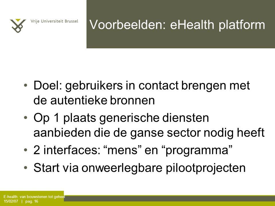 E-health: van bouwstenen tot geheel 15/02/07 | pag. 16 Voorbeelden: eHealth platform Doel: gebruikers in contact brengen met de autentieke bronnen Op
