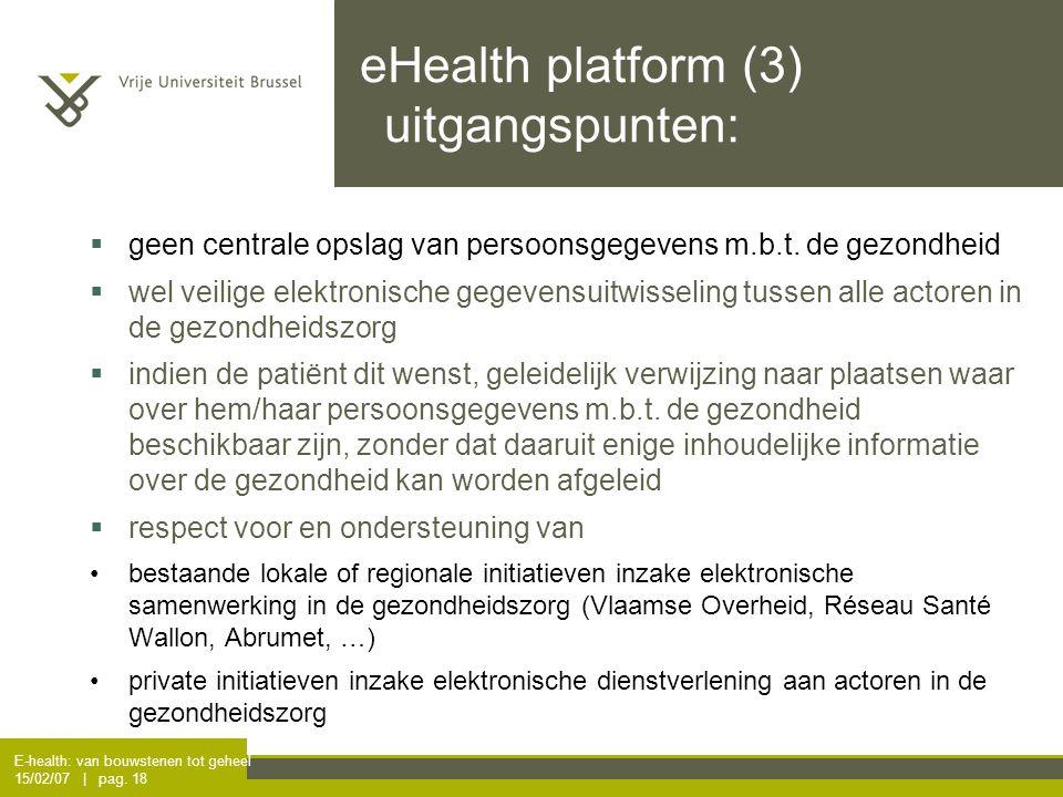 E-health: van bouwstenen tot geheel 15/02/07 | pag. 18 eHealth platform (3) uitgangspunten:  geen centrale opslag van persoonsgegevens m.b.t. de gezo