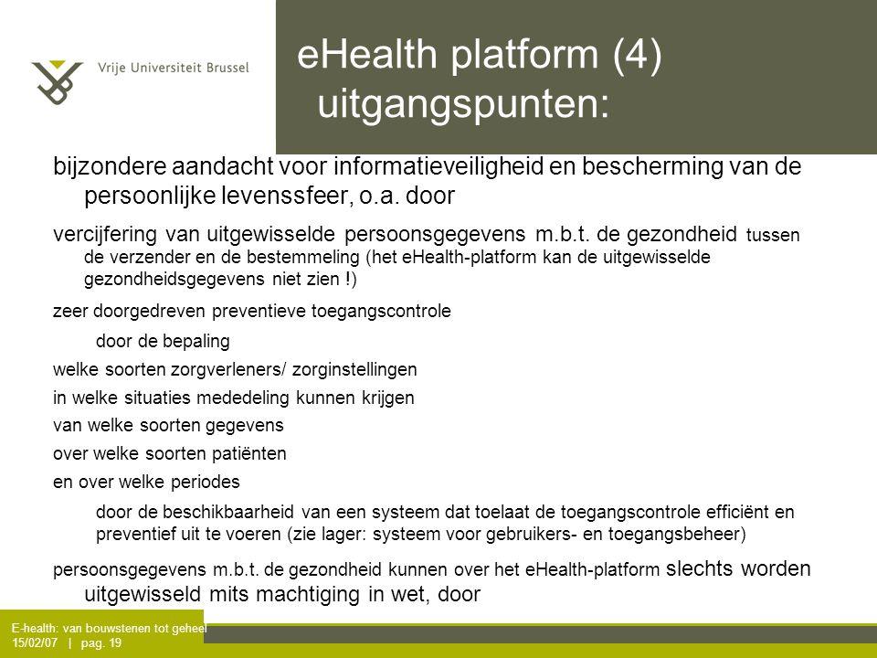 E-health: van bouwstenen tot geheel 15/02/07 | pag. 19 eHealth platform (4) uitgangspunten: bijzondere aandacht voor informatieveiligheid en beschermi