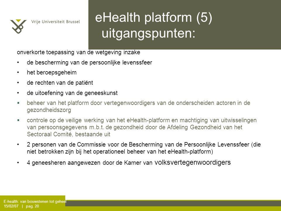 E-health: van bouwstenen tot geheel 15/02/07 | pag. 20 eHealth platform (5) uitgangspunten: onverkorte toepassing van de wetgeving inzake de beschermi