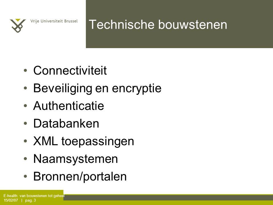 E-health: van bouwstenen tot geheel 15/02/07 | pag. 3 Technische bouwstenen Connectiviteit Beveiliging en encryptie Authenticatie Databanken XML toepa