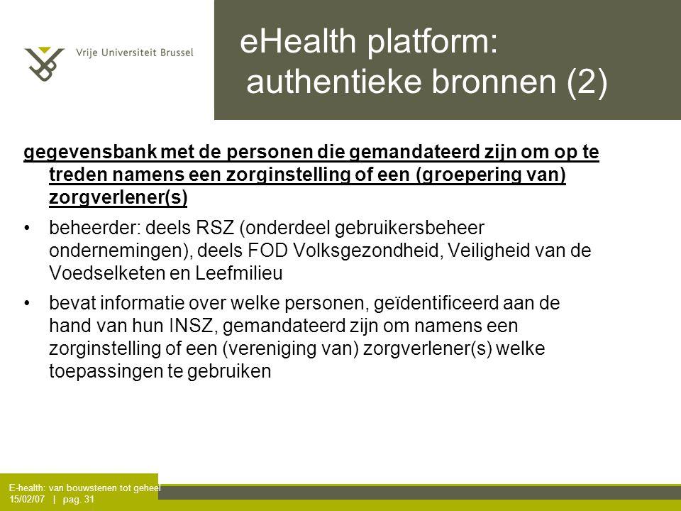 E-health: van bouwstenen tot geheel 15/02/07 | pag. 31 eHealth platform: authentieke bronnen (2) gegevensbank met de personen die gemandateerd zijn o