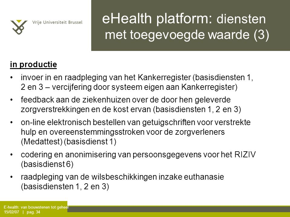 E-health: van bouwstenen tot geheel 15/02/07 | pag. 34 eHealth platform: diensten met toegevoegde waarde (3) in productie invoer in en raadpleging va