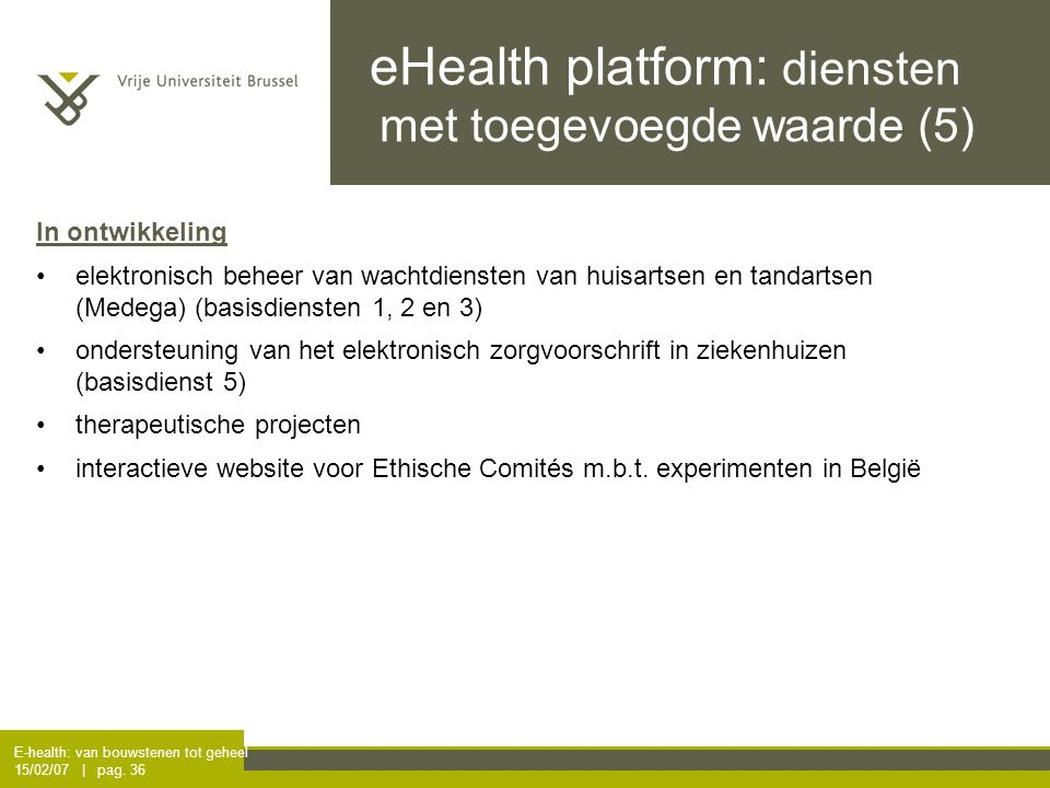 E-health: van bouwstenen tot geheel 15/02/07 | pag. 36 eHealth platform: diensten met toegevoegde waarde (5) In ontwikkeling elektronisch beheer van