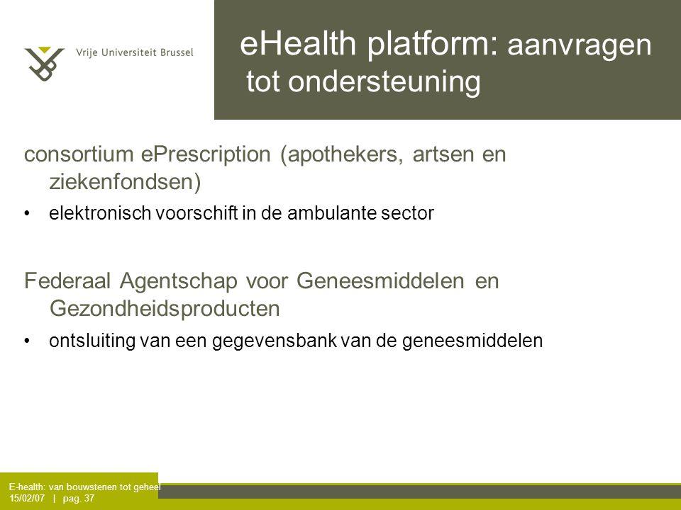 E-health: van bouwstenen tot geheel 15/02/07 | pag. 37 eHealth platform: aanvragen tot ondersteuning consortium ePrescription (apothekers, artsen en z
