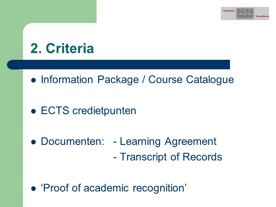 2. Criteria Information Package / Course Catalogue ECTS credietpunten Documenten: - Learning Agreement - Transcript of Records 'Proof of academic reco