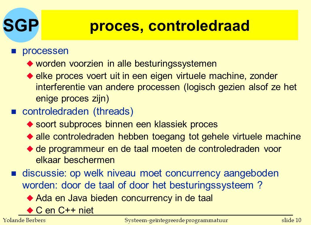SGP slide 10Systeem-geïntegreerde programmatuurYolande Berbers proces, controledraad n processen u worden voorzien in alle besturingssystemen u elke proces voert uit in een eigen virtuele machine, zonder interferentie van andere processen (logisch gezien alsof ze het enige proces zijn) n controledraden (threads) u soort subproces binnen een klassiek proces u alle controledraden hebben toegang tot gehele virtuele machine u de programmeur en de taal moeten de controledraden voor elkaar beschermen n discussie: op welk niveau moet concurrency aangeboden worden: door de taal of door het besturingssysteem .