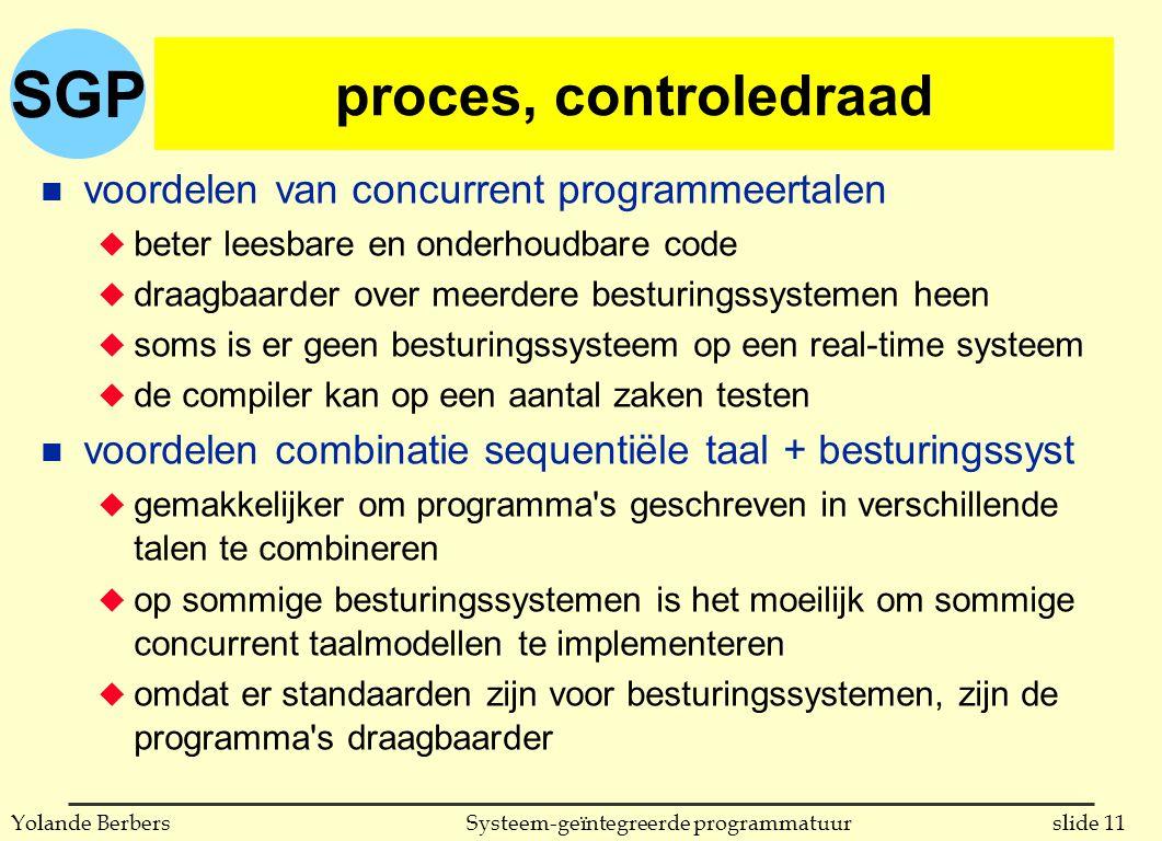 SGP slide 11Systeem-geïntegreerde programmatuurYolande Berbers proces, controledraad n voordelen van concurrent programmeertalen u beter leesbare en onderhoudbare code u draagbaarder over meerdere besturingssystemen heen u soms is er geen besturingssysteem op een real-time systeem u de compiler kan op een aantal zaken testen n voordelen combinatie sequentiële taal + besturingssyst u gemakkelijker om programma s geschreven in verschillende talen te combineren u op sommige besturingssystemen is het moeilijk om sommige concurrent taalmodellen te implementeren u omdat er standaarden zijn voor besturingssystemen, zijn de programma s draagbaarder