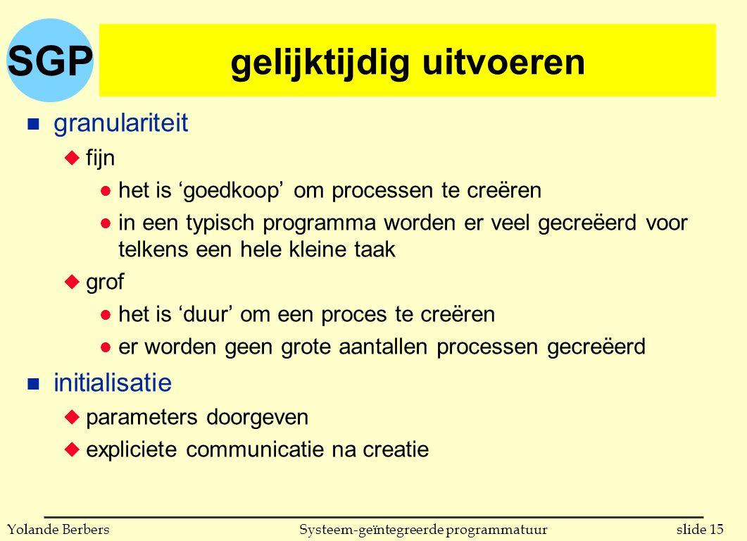 SGP slide 15Systeem-geïntegreerde programmatuurYolande Berbers gelijktijdig uitvoeren n granulariteit u fijn l het is 'goedkoop' om processen te creëren l in een typisch programma worden er veel gecreëerd voor telkens een hele kleine taak u grof l het is 'duur' om een proces te creëren l er worden geen grote aantallen processen gecreëerd n initialisatie u parameters doorgeven u expliciete communicatie na creatie