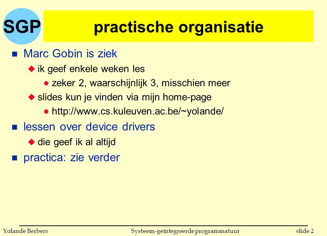 SGP slide 93Systeem-geïntegreerde programmatuurYolande Berbers het boodschappenmodel in Ada accept Read_Time (Now: out Time) do Now := Clock; end Read_Time; n ontvangen van een boodschap = aanvaarden van een rendez-vous (dit is blokkerend) n accept-bevel l moet in body van taak voorkomen (niet in opgeroepen procedure) l mag om het even waar in body van taak staan (bv midden in lus) n accept geeft niet aan met wie men een rendez-vous aanvaardt: benoeming is dus asymmetrisch n antwoord vertrekt bij het einde van accept-blok (invocatie)