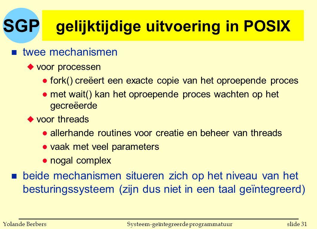 SGP slide 31Systeem-geïntegreerde programmatuurYolande Berbers gelijktijdige uitvoering in POSIX n twee mechanismen u voor processen l fork() creëert een exacte copie van het oproepende proces l met wait() kan het oproepende proces wachten op het gecreëerde u voor threads l allerhande routines voor creatie en beheer van threads l vaak met veel parameters l nogal complex n beide mechanismen situeren zich op het niveau van het besturingssysteem (zijn dus niet in een taal geïntegreerd)