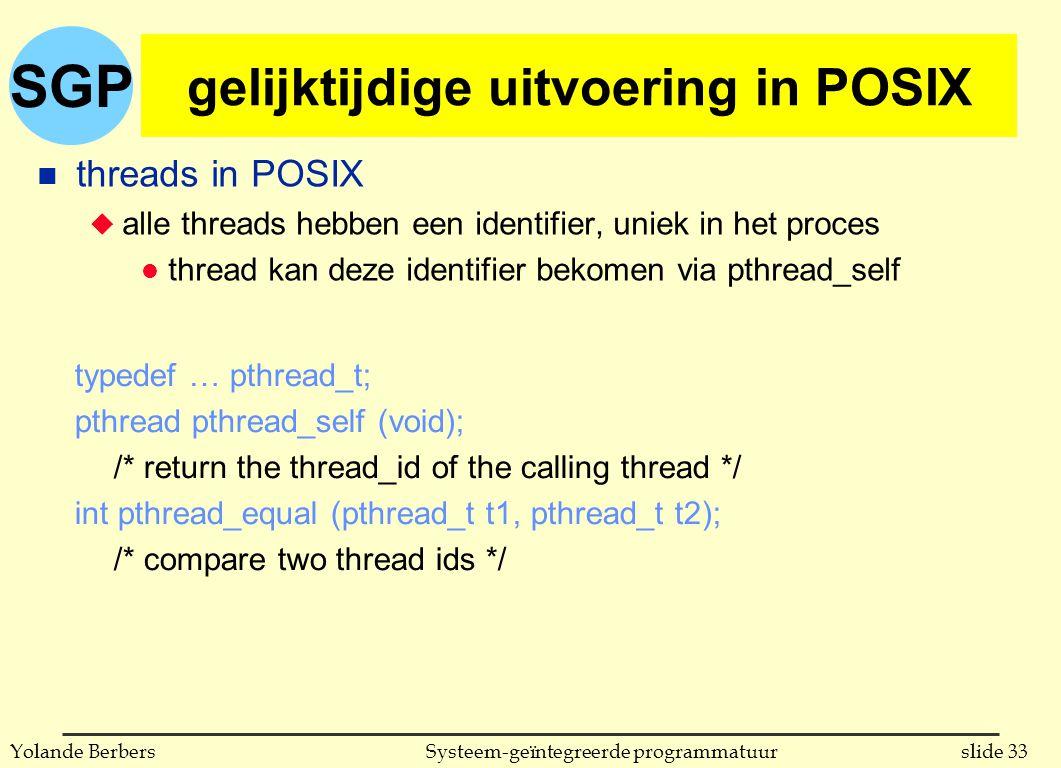 SGP slide 33Systeem-geïntegreerde programmatuurYolande Berbers gelijktijdige uitvoering in POSIX n threads in POSIX u alle threads hebben een identifier, uniek in het proces l thread kan deze identifier bekomen via pthread_self typedef … pthread_t; pthread pthread_self (void); /* return the thread_id of the calling thread */ int pthread_equal (pthread_t t1, pthread_t t2); /* compare two thread ids */