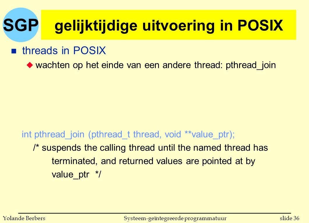 SGP slide 36Systeem-geïntegreerde programmatuurYolande Berbers gelijktijdige uitvoering in POSIX n threads in POSIX u wachten op het einde van een andere thread: pthread_join int pthread_join (pthread_t thread, void **value_ptr); /* suspends the calling thread until the named thread has terminated, and returned values are pointed at by value_ptr */