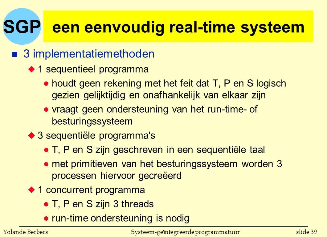 SGP slide 39Systeem-geïntegreerde programmatuurYolande Berbers een eenvoudig real-time systeem n 3 implementatiemethoden u 1 sequentieel programma l houdt geen rekening met het feit dat T, P en S logisch gezien gelijktijdig en onafhankelijk van elkaar zijn l vraagt geen ondersteuning van het run-time- of besturingssysteem u 3 sequentiële programma s l T, P en S zijn geschreven in een sequentiële taal l met primitieven van het besturingssysteem worden 3 processen hiervoor gecreëerd u 1 concurrent programma l T, P en S zijn 3 threads l run-time ondersteuning is nodig