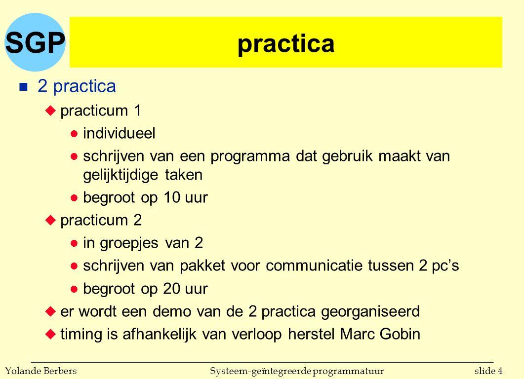 SGP slide 4Systeem-geïntegreerde programmatuurYolande Berbers practica n 2 practica u practicum 1 l individueel l schrijven van een programma dat gebruik maakt van gelijktijdige taken l begroot op 10 uur u practicum 2 l in groepjes van 2 l schrijven van pakket voor communicatie tussen 2 pc's l begroot op 20 uur u er wordt een demo van de 2 practica georganiseerd u timing is afhankelijk van verloop herstel Marc Gobin