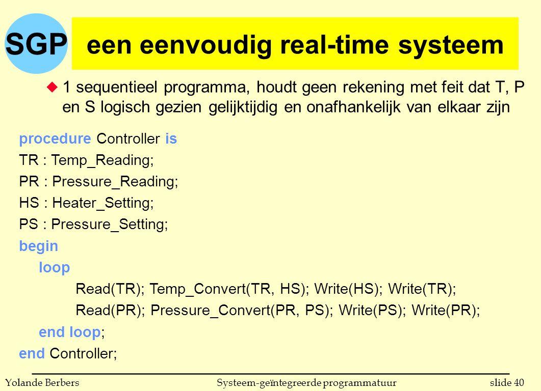 SGP slide 40Systeem-geïntegreerde programmatuurYolande Berbers een eenvoudig real-time systeem u 1 sequentieel programma, houdt geen rekening met feit dat T, P en S logisch gezien gelijktijdig en onafhankelijk van elkaar zijn procedure Controller is TR : Temp_Reading; PR : Pressure_Reading; HS : Heater_Setting; PS : Pressure_Setting; begin loop Read(TR); Temp_Convert(TR, HS); Write(HS); Write(TR); Read(PR); Pressure_Convert(PR, PS); Write(PS); Write(PR); end loop; end Controller;