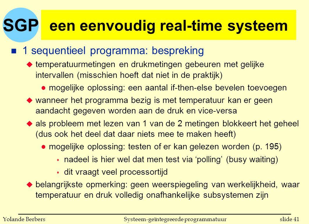 SGP slide 41Systeem-geïntegreerde programmatuurYolande Berbers een eenvoudig real-time systeem n 1 sequentieel programma: bespreking u temperatuurmetingen en drukmetingen gebeuren met gelijke intervallen (misschien hoeft dat niet in de praktijk) l mogelijke oplossing: een aantal if-then-else bevelen toevoegen u wanneer het programma bezig is met temperatuur kan er geen aandacht gegeven worden aan de druk en vice-versa u als probleem met lezen van 1 van de 2 metingen blokkeert het geheel (dus ook het deel dat daar niets mee te maken heeft) l mogelijke oplossing: testen of er kan gelezen worden (p.
