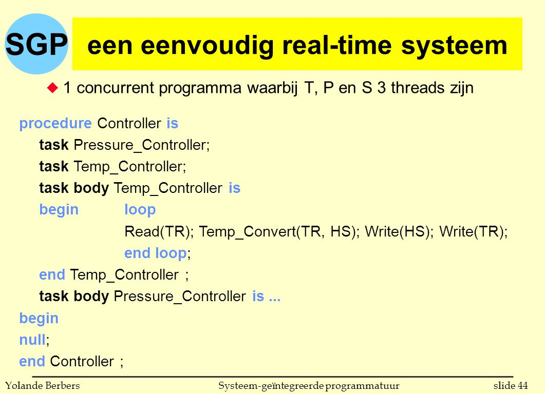 SGP slide 44Systeem-geïntegreerde programmatuurYolande Berbers een eenvoudig real-time systeem u 1 concurrent programma waarbij T, P en S 3 threads zijn procedure Controller is task Pressure_Controller; task Temp_Controller; task body Temp_Controller is beginloop Read(TR); Temp_Convert(TR, HS); Write(HS); Write(TR); end loop; end Temp_Controller ; task body Pressure_Controller is...