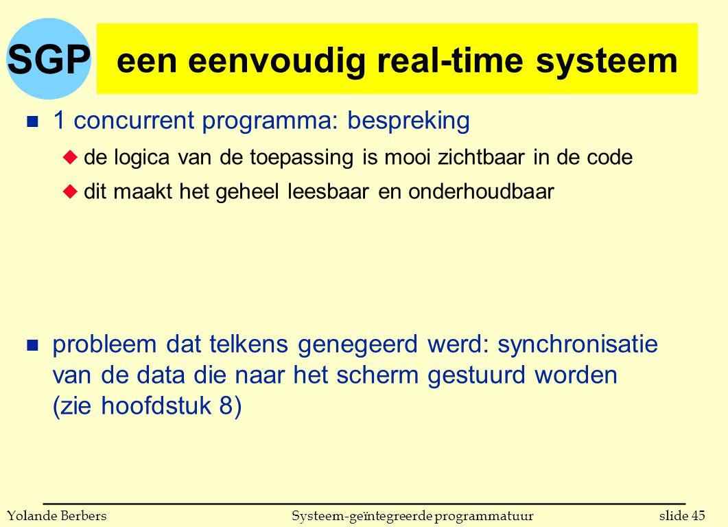 SGP slide 45Systeem-geïntegreerde programmatuurYolande Berbers een eenvoudig real-time systeem n 1 concurrent programma: bespreking u de logica van de toepassing is mooi zichtbaar in de code u dit maakt het geheel leesbaar en onderhoudbaar n probleem dat telkens genegeerd werd: synchronisatie van de data die naar het scherm gestuurd worden (zie hoofdstuk 8)