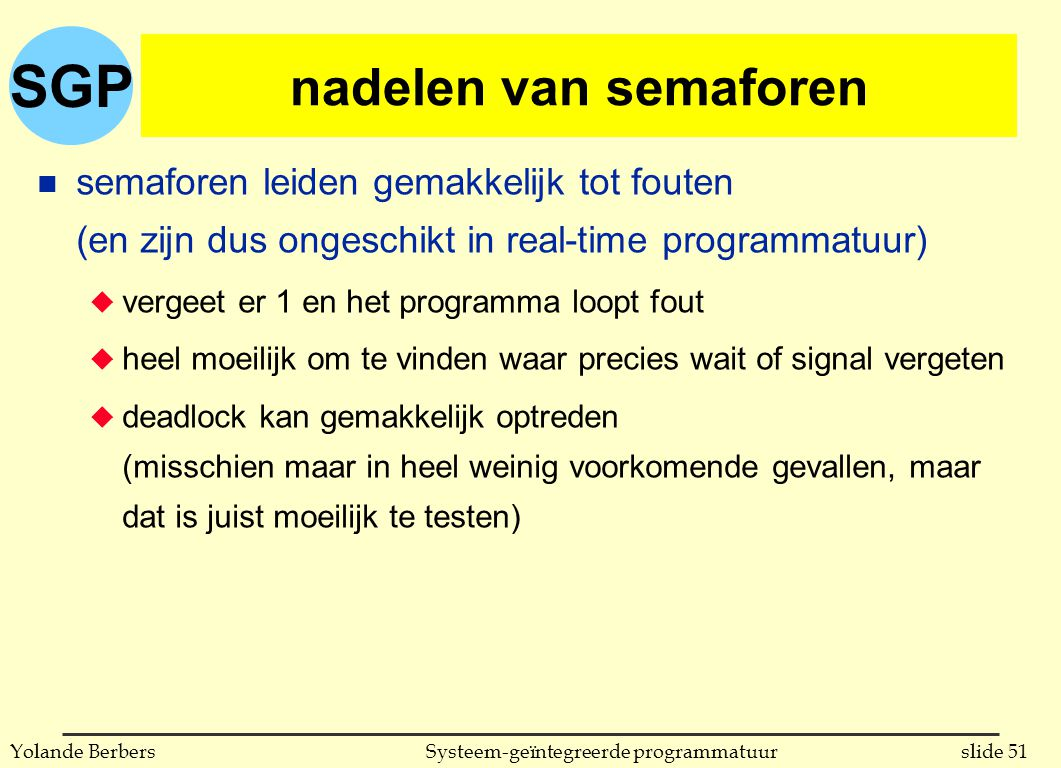 SGP slide 51Systeem-geïntegreerde programmatuurYolande Berbers nadelen van semaforen n semaforen leiden gemakkelijk tot fouten (en zijn dus ongeschikt in real-time programmatuur) u vergeet er 1 en het programma loopt fout u heel moeilijk om te vinden waar precies wait of signal vergeten u deadlock kan gemakkelijk optreden (misschien maar in heel weinig voorkomende gevallen, maar dat is juist moeilijk te testen)