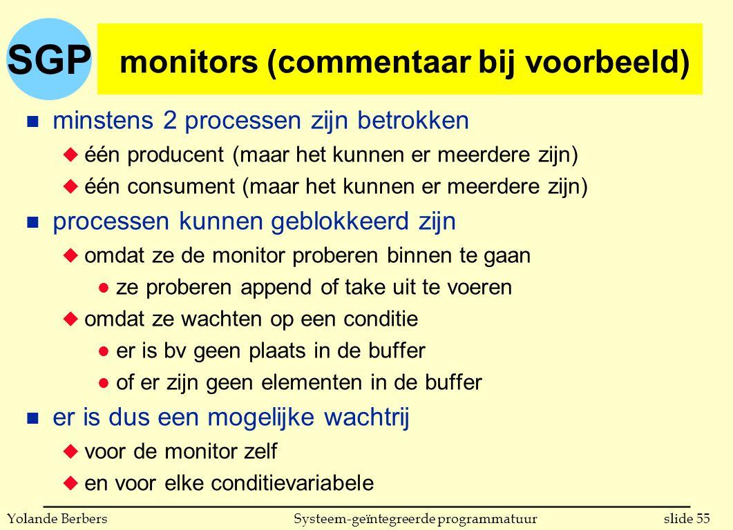 SGP slide 55Systeem-geïntegreerde programmatuurYolande Berbers monitors (commentaar bij voorbeeld) n minstens 2 processen zijn betrokken u één producent (maar het kunnen er meerdere zijn) u één consument (maar het kunnen er meerdere zijn) n processen kunnen geblokkeerd zijn u omdat ze de monitor proberen binnen te gaan l ze proberen append of take uit te voeren u omdat ze wachten op een conditie l er is bv geen plaats in de buffer l of er zijn geen elementen in de buffer n er is dus een mogelijke wachtrij u voor de monitor zelf u en voor elke conditievariabele